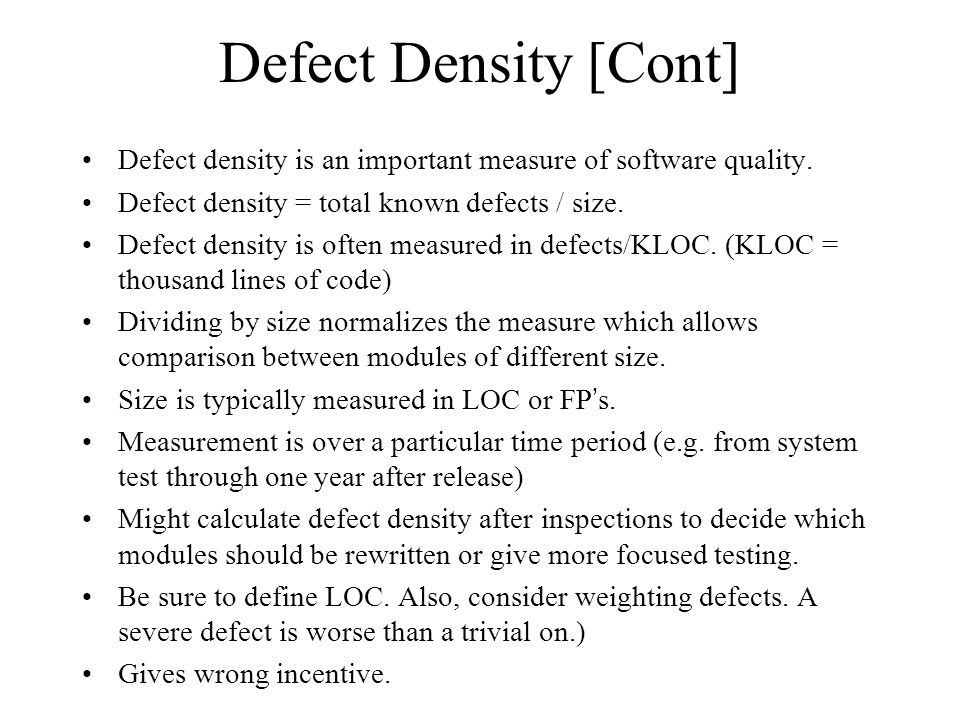 Defect Density [Cont] Defect density is an important measure of software quality. Defect density = total known defects / size.